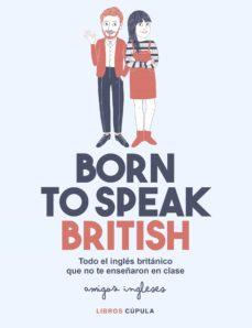 born to speak british: todo el ingles britanico que no te enseñaron en clase-9788448026028