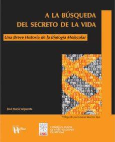 a la busqueda del secreto de la vida: una breve historia de la bi ologia molecular-jose maria valpuesta-9788493619619