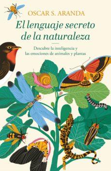 el lenguaje secreto de la naturaleza: descubre la inteligencia y las emociones de animales y plantas-oscar s. aranda-9788401022760