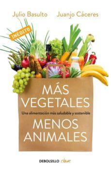 mas vegetales, menos animales: una alimentacion mas saludable y sostenible-julio basulto-juanjo caceres-9788466334631