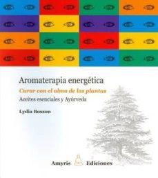 aromaterapia energetica: curar con el alma de las plantas: aceites esenciales y ayurveda-lydia bosson-9782875520623