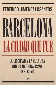 barcelona. la ciudad que fue: la libertad y la cultura que el nacionalismo destruyo-federico jimenez losantos-9788491645764