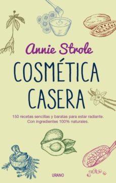 cosmetica casera: 150 recetas sencillas y baratas para estar radiante con ingredientes 100% naturales-annie strole-9788479539023