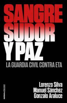 sangre, sudor y paz: la guardia civil contra eta-lorenzo silva-manuel sanchez-gonzalo araluce-9788499426372