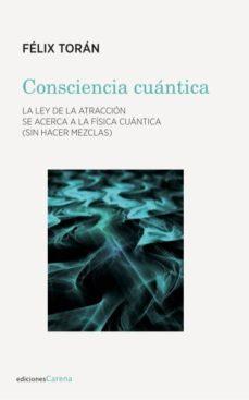 consciencia cuantica: la ley de la atraccion se acerca a la fisica cuantica (sin hacer mezclas)-felix toran-9788417258337