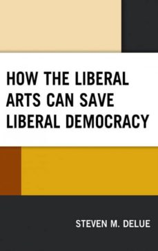how the liberal arts can save liberal democracy-9781498575362