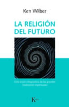 la religion del futuro: una vision integradora de las grandes tradiciones espirituales-ken wilber-9788499886343