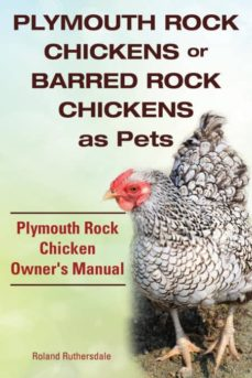 plymouth rock chickens or barred rock chickens as pets plymouth rock chicken owners manual-9781910410806