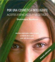 por una cosmetica inteligente, aceites esenciales y vegetales: aceites esenciales sobre la piel, a traves de la piel, mas alla  de la piel-dominique baudoux-9782875520654
