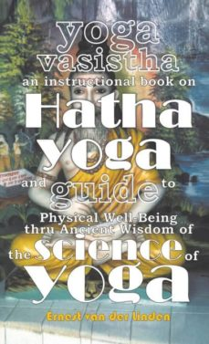 yoga vasistha an instructional book on hatha yoga and guide to physical well-being thru ancient wisdom of the science of yoga-9789491911019