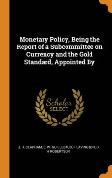 monetary policy, being the report of a subcommittee on currency and the gold standard, appointed by-9780341685029