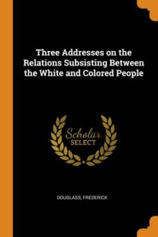 three addresses on the relations subsisting between the white and colored people-9780341682615