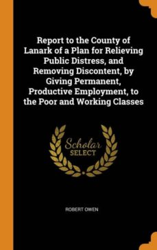 report to the county of lanark of a plan for relieving public distress, and removing discontent, by giving permanent, productive employment, to the poor and working classes-9780341724513