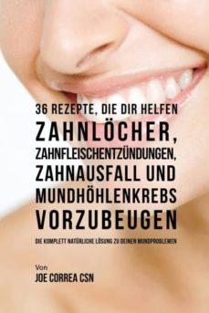 36 rezepte, die dir helfen zahnl�cher, zahnfleischentz�ndungen, zahnausfall und mundh�hlenkrebs vorzubeugen-9781635312836