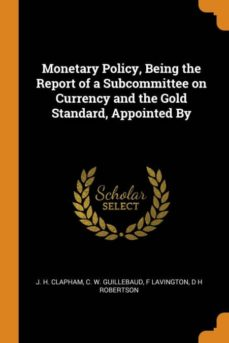 monetary policy, being the report of a subcommittee on currency and the gold standard, appointed by-9780341685012