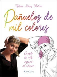 pañuelos de mil colores: cuando la vida supera al cancer-helena lopez valero-9788494565816