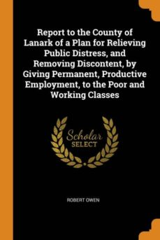 report to the county of lanark of a plan for relieving public distress, and removing discontent, by giving permanent, productive employment, to the poor and working classes-9780341724506