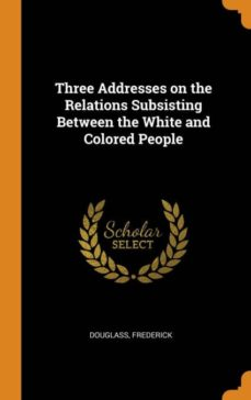 three addresses on the relations subsisting between the white and colored people-9780341682622