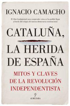 cataluña, la herida de españa: mitos y claves de la revolucion independentista-ignacio camacho lopez de sagredo-9788417229405