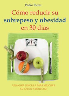 como reducir su sobrepeso y obesidad en 30 dias: una guia sencilla para mejorar su salud y bienestar-pedro torres-9788416316892