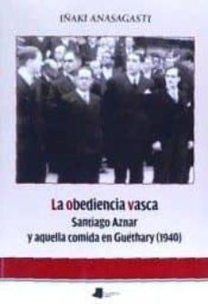 la obediencia vasca. santiago aznar y aquella comida en guethary (1940)-iñaki anasagasti olabeaga-9788491720249