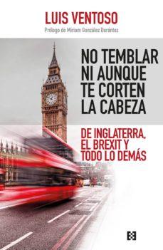 no temblar ni aunque te corten la cabeza: de inglaterra, el brexit y todo lo demas-luis ventoso-9788490559079