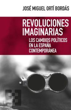 revoluciones imaginarias: los cambios politicos en la españa contemporanea-jose miguel orti bordas-9788490559055