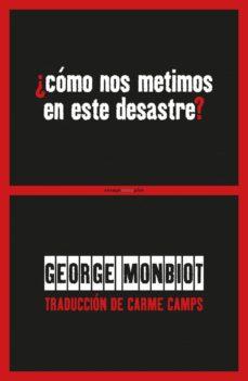 ¿cómo nos metimos en este desastre?-george monbiot-9788416677436