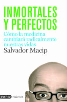 inmortales y perfectos: como la biomedicina cambiara radicalmente nuestras vidas-salvador macip-9788423340699