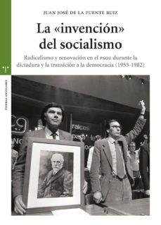 la invencion del socialismo: radicalismo y renovacion en el psoe durante la dictadura y la transicion a la democracia (1953-1982)-juan jose de la fuente ruiz-9788497049924