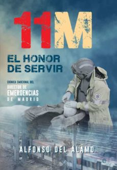 11-m: el honor de servir: cronica emocional del director de emergencias de madrid-alfonso del alamo-9788490609170