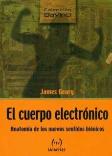 el cuerpo electronico: anatomia de los nuevos sentidos bionicos-james geary-9788493486693