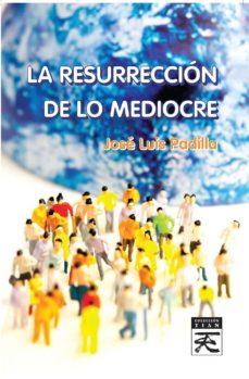 la resurrección de lo mediocre-jose luis padilla corral-9788416316229