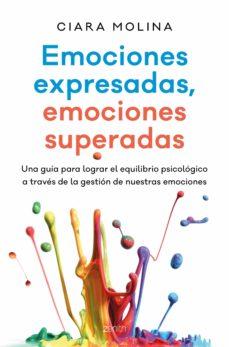 emociones expresadas, emociones superadas: una guia para lograr el equilibrio psicologico a traves de la gestacion de nuestras   emociones-ciara molina-9788408170174