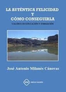 la autentica felicidad y como conseguirla: valores en educacion y formacion-jose antonio milanes canovas-9788417010621