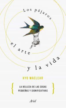 los pajaros, el arte y la vida: por que lo pequeño es hermoso: historia de una recuperacion-kyo maclear-9788434425668