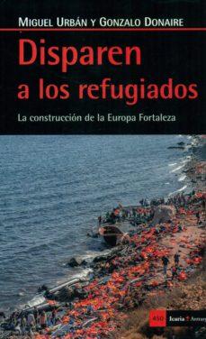 disparen a los refugiados: la construccion de la europa fortaleza-miguel urban-gonzale donaire-9788498887570