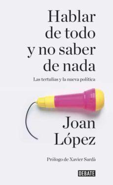 hablar de todo y no saber de nada: las tertulias y la nueva politica-joan lopez-9788499926858