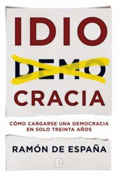 idiocracia: como cargarse una democracia en solo treinta años-ramon de españa-9788466660129
