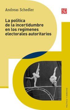 la política de la incertidumbre en los regímenes electorales autoritarios-andreas schedler-9786071632203