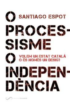 o processisme o independencia: volem un estat catala o es nomes un desig?-santiago espot-9788494507878