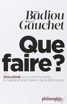 que faire?: dialogue sur le communisme, le capitalisme et l avenir de la democratie-alain badiou-marcel gauchet-9782070793792