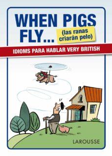 when pigs fly... (las ranas criaran pelo) idioms para hablar very british-9788416641116